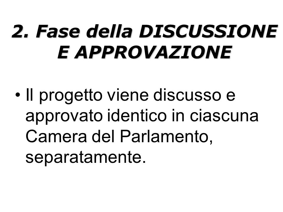 2. Fase della DISCUSSIONE E APPROVAZIONE Il progetto viene discusso e approvato identico in ciascuna Camera del Parlamento, separatamente.