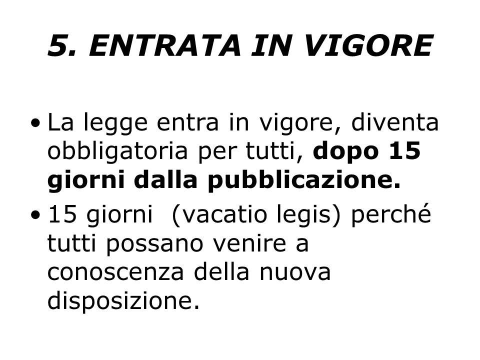 5. ENTRATA IN VIGORE La legge entra in vigore, diventa obbligatoria per tutti, dopo 15 giorni dalla pubblicazione. 15 giorni (vacatio legis) perché tu