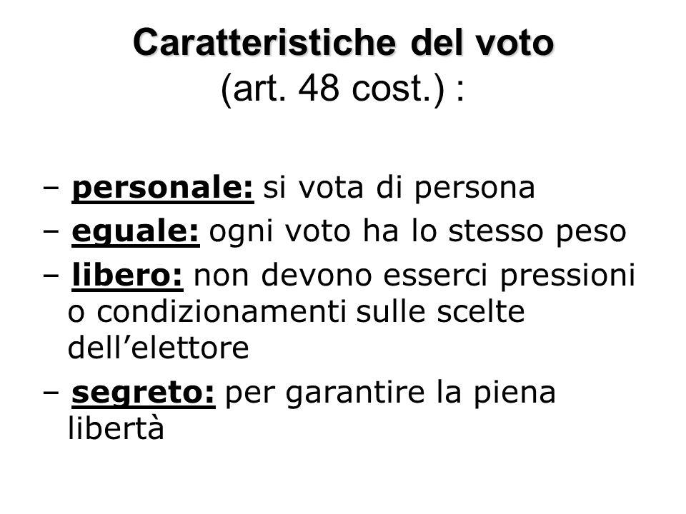 Caratteristiche del voto Caratteristiche del voto (art. 48 cost.) : – personale: si vota di persona – eguale: ogni voto ha lo stesso peso – libero: no