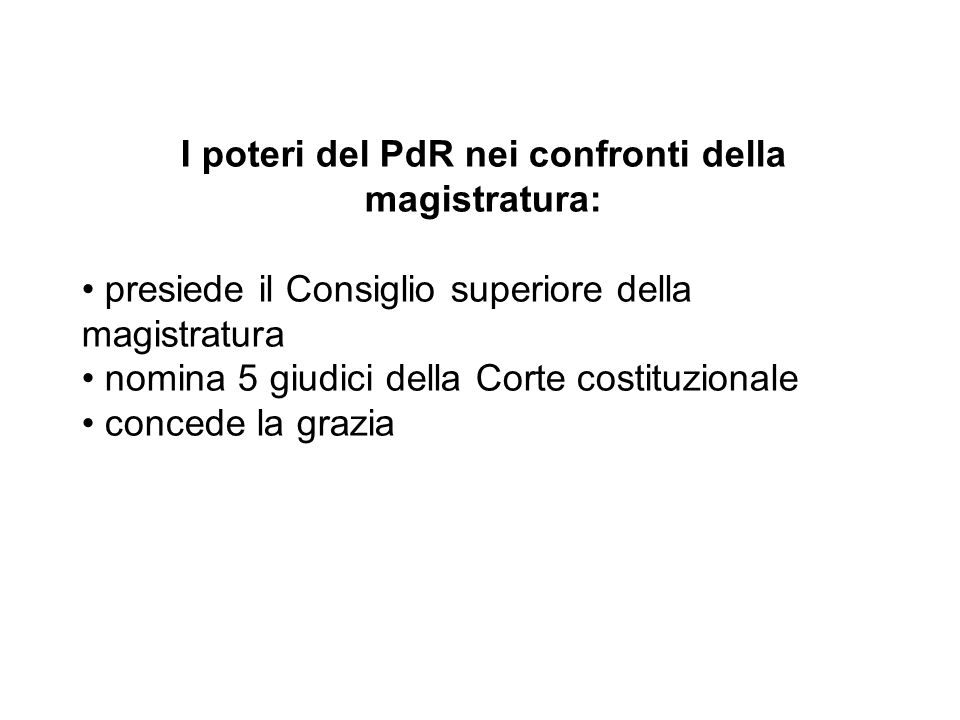 I poteri del PdR nei confronti della magistratura: presiede il Consiglio superiore della magistratura nomina 5 giudici della Corte costituzionale concede la grazia