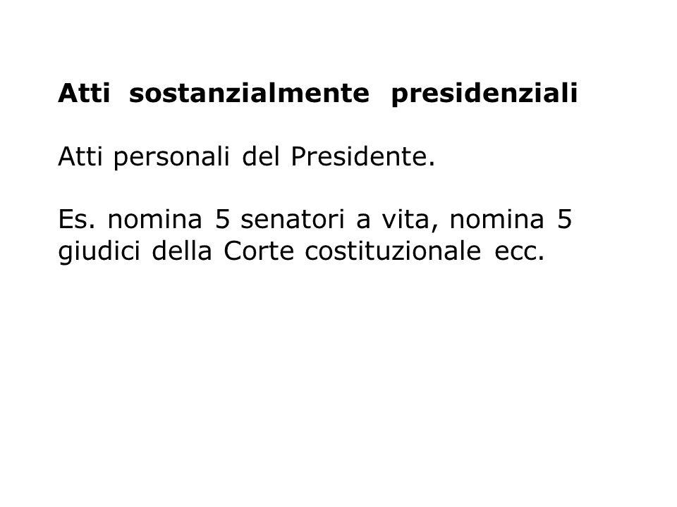 Atti sostanzialmente presidenziali Atti personali del Presidente. Es. nomina 5 senatori a vita, nomina 5 giudici della Corte costituzionale ecc.