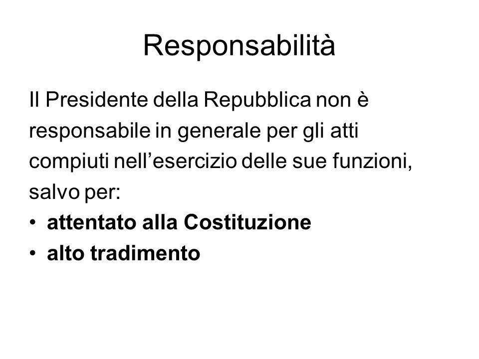 Responsabilità Il Presidente della Repubblica non è responsabile in generale per gli atti compiuti nellesercizio delle sue funzioni, salvo per: attentato alla Costituzione alto tradimento
