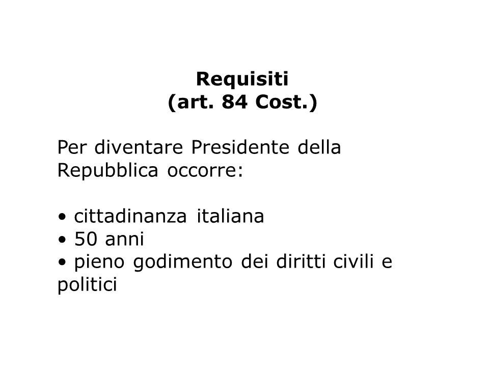 Requisiti (art. 84 Cost.) Per diventare Presidente della Repubblica occorre: cittadinanza italiana 50 anni pieno godimento dei diritti civili e politi