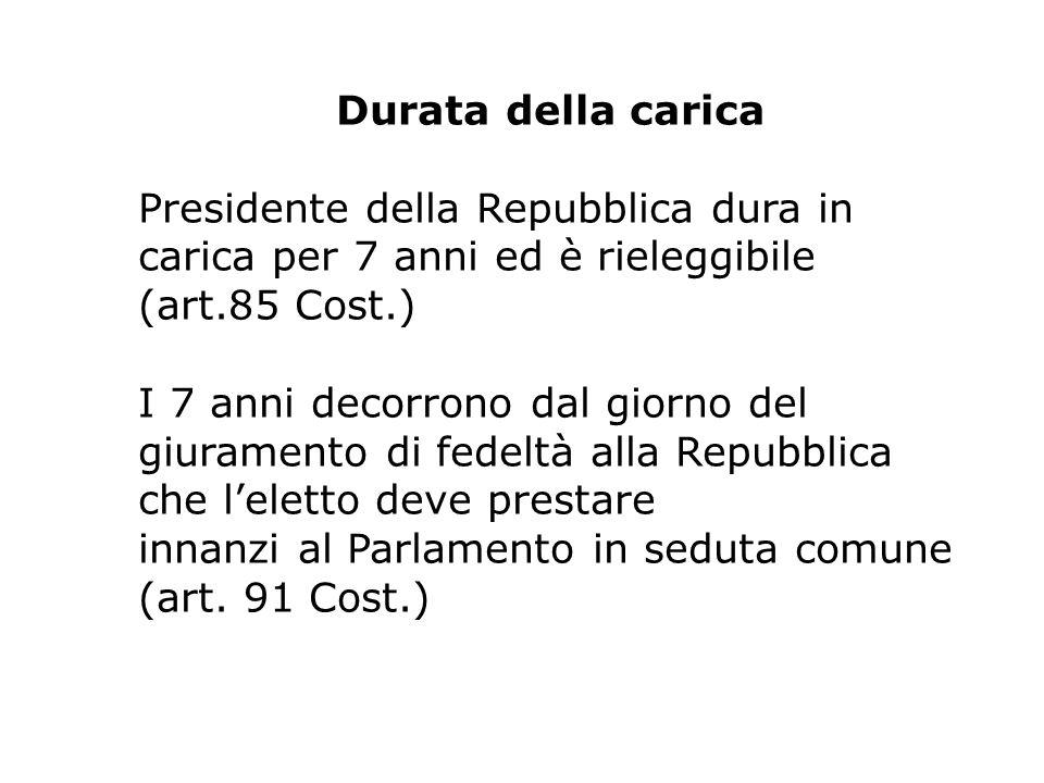 Durata della carica Presidente della Repubblica dura in carica per 7 anni ed è rieleggibile (art.85 Cost.) I 7 anni decorrono dal giorno del giurament