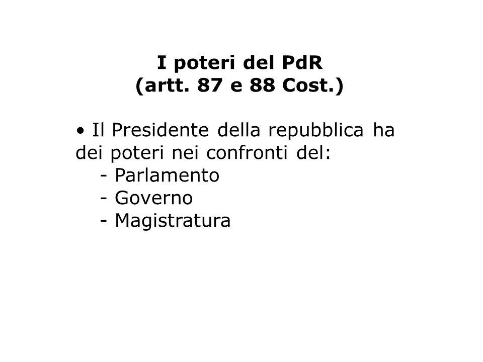 I poteri del PdR (artt. 87 e 88 Cost.) Il Presidente della repubblica ha dei poteri nei confronti del: - Parlamento - Governo - Magistratura