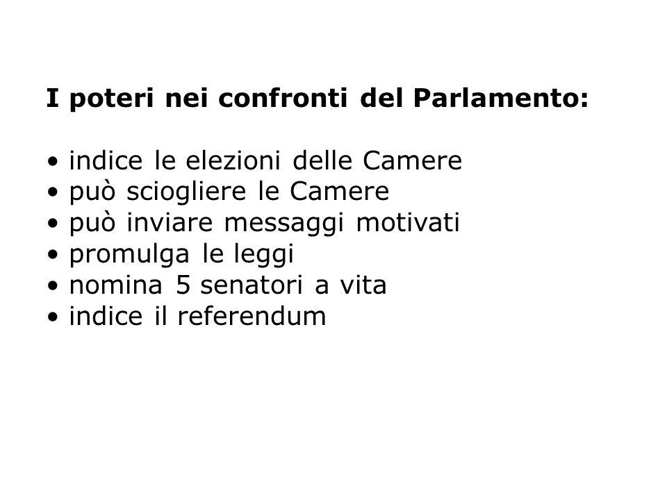 I poteri nei confronti del Parlamento: indice le elezioni delle Camere può sciogliere le Camere può inviare messaggi motivati promulga le leggi nomina 5 senatori a vita indice il referendum