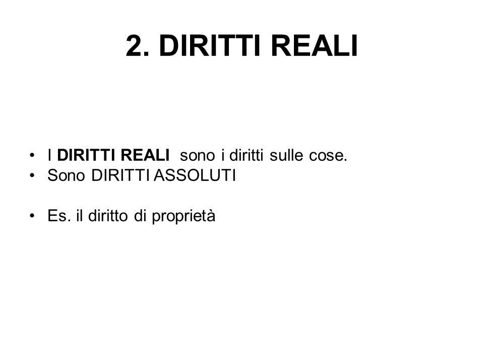 2. DIRITTI REALI I DIRITTI REALI sono i diritti sulle cose. Sono DIRITTI ASSOLUTI Es. il diritto di proprietà