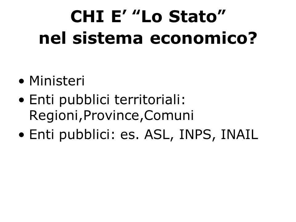 CHI E Lo Stato nel sistema economico? Ministeri Enti pubblici territoriali: Regioni,Province,Comuni Enti pubblici: es. ASL, INPS, INAIL