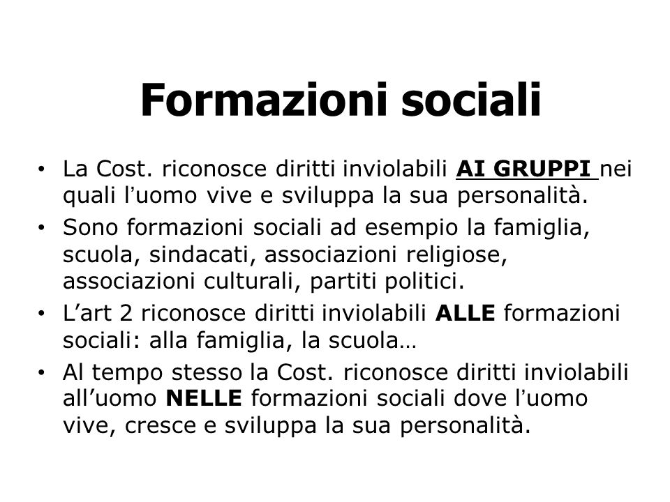 Formazioni sociali La Cost. riconosce diritti inviolabili AI GRUPPI nei quali luomo vive e sviluppa la sua personalità. Sono formazioni sociali ad ese