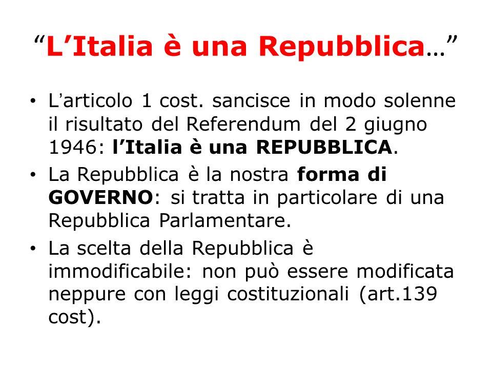 LItalia è una Repubblica … Larticolo 1 cost. sancisce in modo solenne il risultato del Referendum del 2 giugno 1946: lItalia è una REPUBBLICA. La Repu