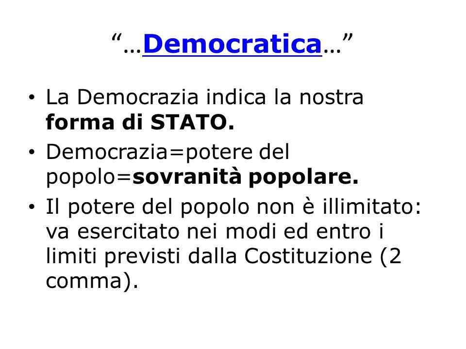 … Democratica … Democratica La Democrazia indica la nostra forma di STATO. Democrazia=potere del popolo=sovranità popolare. Il potere del popolo non è