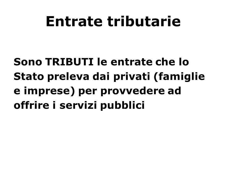 Entrate tributarie Sono TRIBUTI le entrate che lo Stato preleva dai privati (famiglie e imprese) per provvedere ad offrire i servizi pubblici