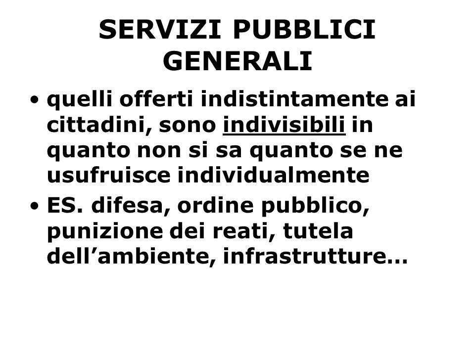 SERVIZI PUBBLICI GENERALI quelli offerti indistintamente ai cittadini, sono indivisibili in quanto non si sa quanto se ne usufruisce individualmente ES.
