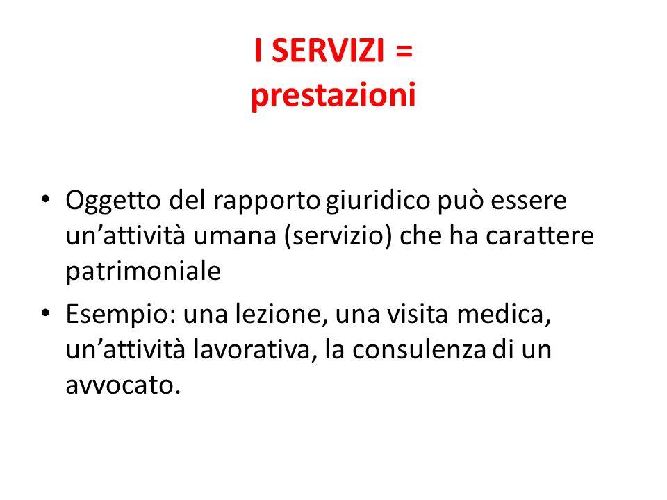I SERVIZI = prestazioni Oggetto del rapporto giuridico può essere unattività umana (servizio) che ha carattere patrimoniale Esempio: una lezione, una