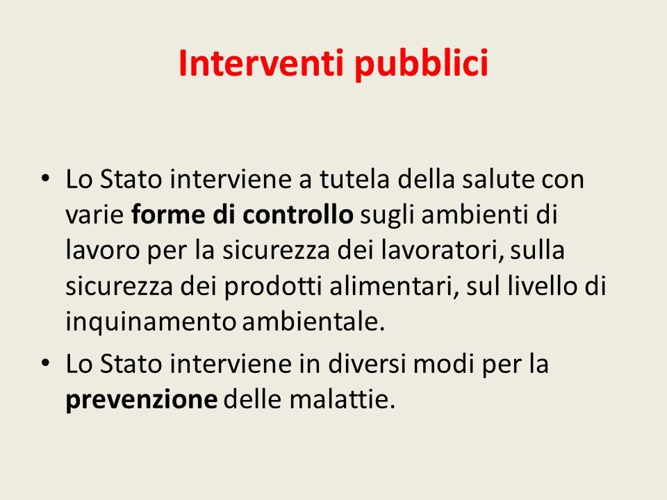 Interventi pubblici Lo Stato interviene a tutela della salute con varie forme di controllo sugli ambienti di lavoro per la sicurezza dei lavoratori, s