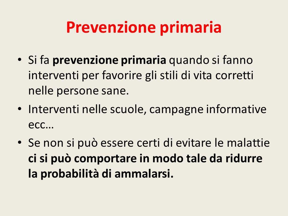 Prevenzione primaria Si fa prevenzione primaria quando si fanno interventi per favorire gli stili di vita corretti nelle persone sane. Interventi nell