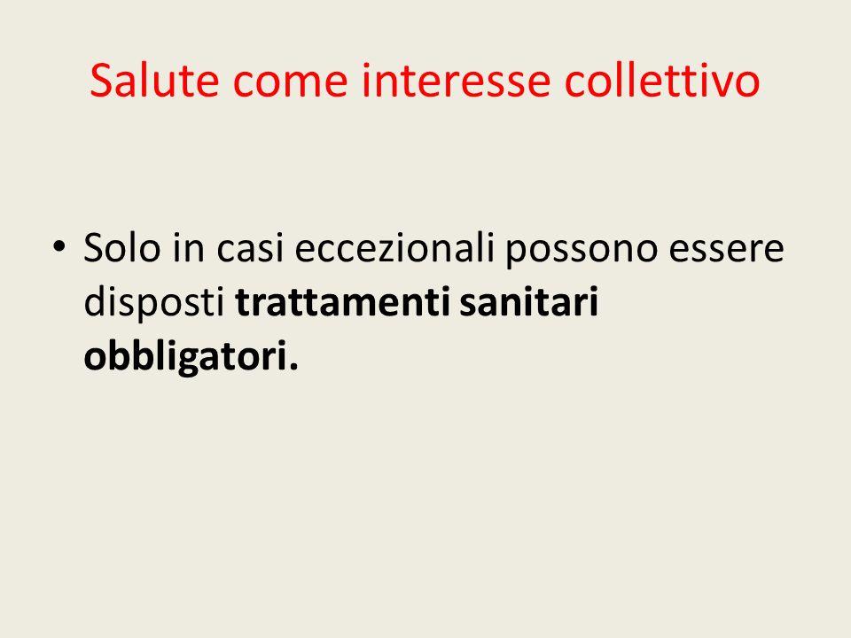Salute come interesse collettivo Solo in casi eccezionali possono essere disposti trattamenti sanitari obbligatori.
