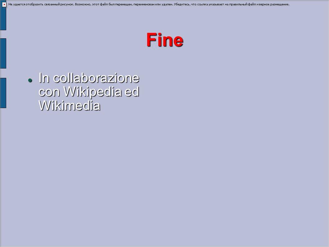 Fine In collaborazione con Wikipedia ed Wikimedia In collaborazione con Wikipedia ed Wikimedia