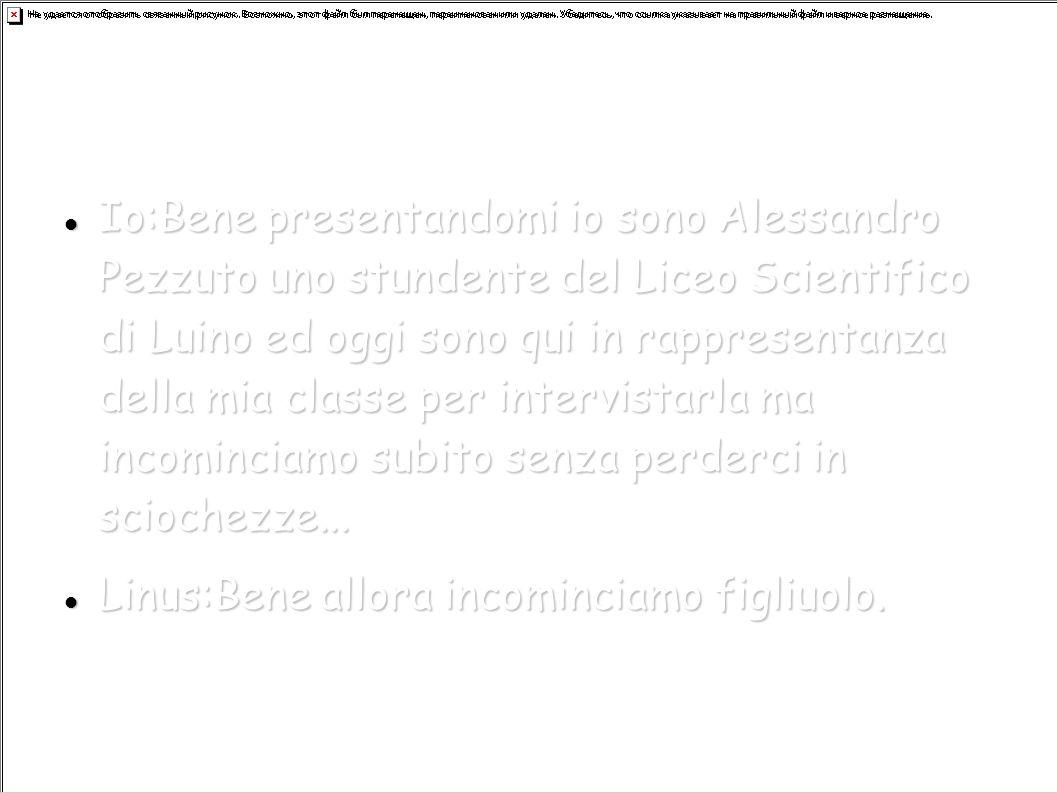 Io:Bene presentandomi io sono Alessandro Pezzuto uno stundente del Liceo Scientifico di Luino ed oggi sono qui in rappresentanza della mia classe per