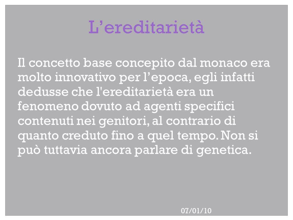 07/01/10 Lereditarietà Il concetto base concepito dal monaco era molto innovativo per lepoca, egli infatti dedusse che l'ereditarietà era un fenomeno