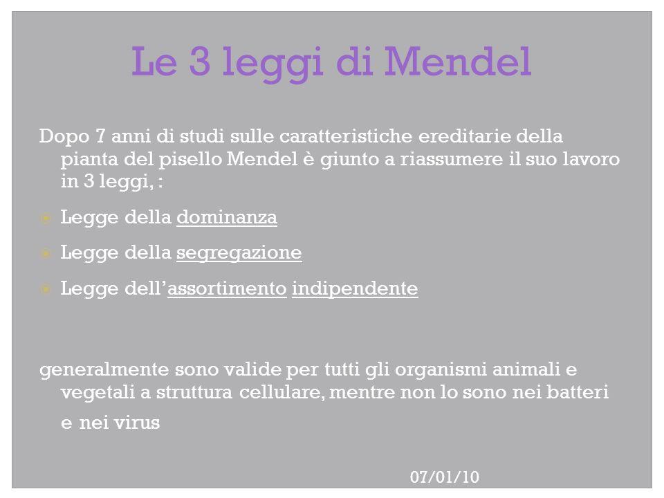 07/01/10 Le 3 leggi di Mendel Dopo 7 anni di studi sulle caratteristiche ereditarie della pianta del pisello Mendel è giunto a riassumere il suo lavor