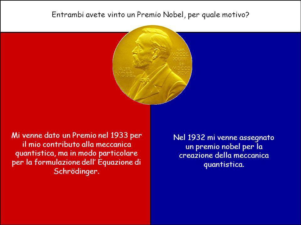 Entrambi avete vinto un Premio Nobel, per quale motivo? Mi venne dato un Premio nel 1933 per il mio contributo alla meccanica quantistica, ma in modo