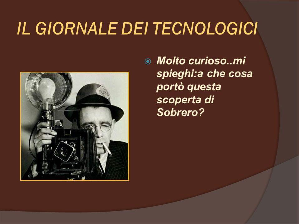 IL GIORNALE DEI TECNOLOGICI Il composto di Sobrero aveva la peculiarità di esplodere al minimo urto o oscillazione, rendendolo estremamente pericoloso.