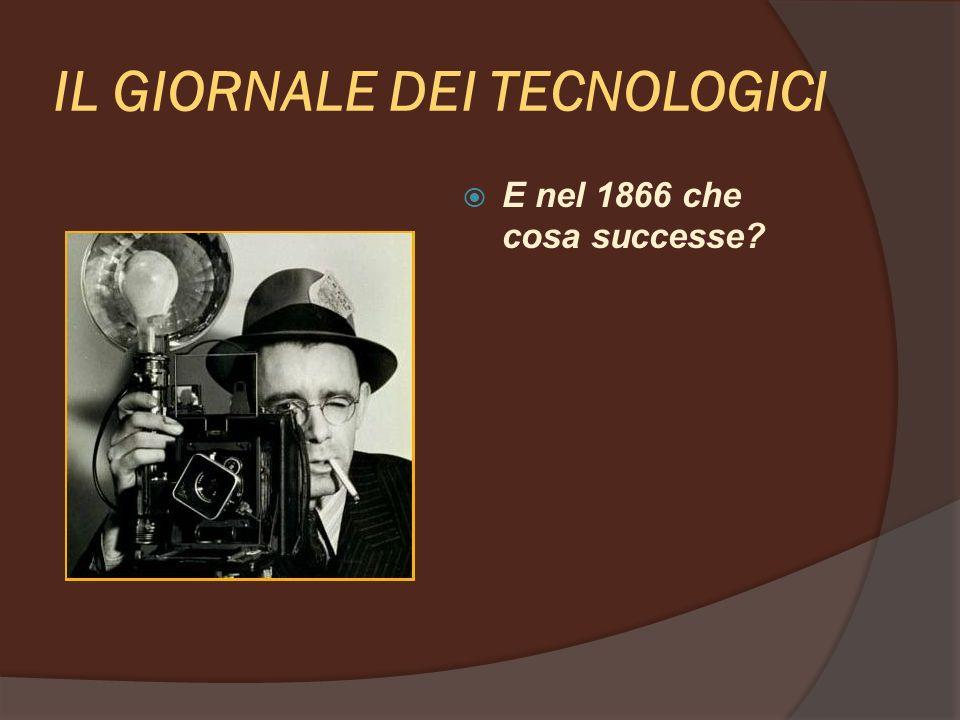 IL GIORNALE DEI TECNOLOGICI E nel 1866 che cosa successe