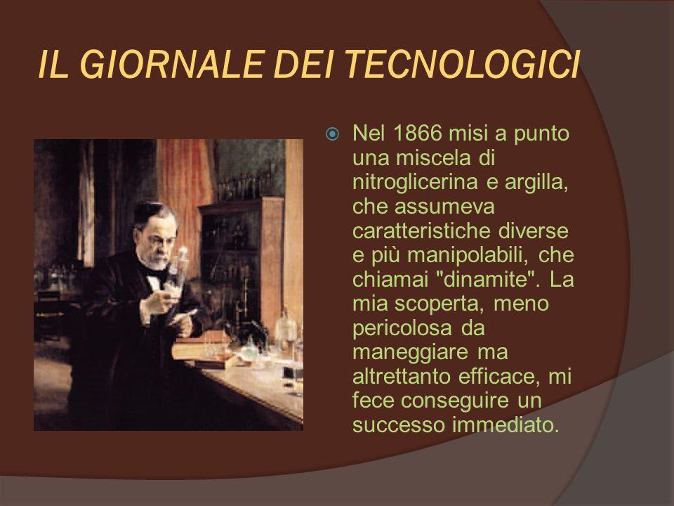 IL GIORNALE DEI TECNOLOGICI Nel 1866 misi a punto una miscela di nitroglicerina e argilla, che assumeva caratteristiche diverse e più manipolabili, che chiamai dinamite .