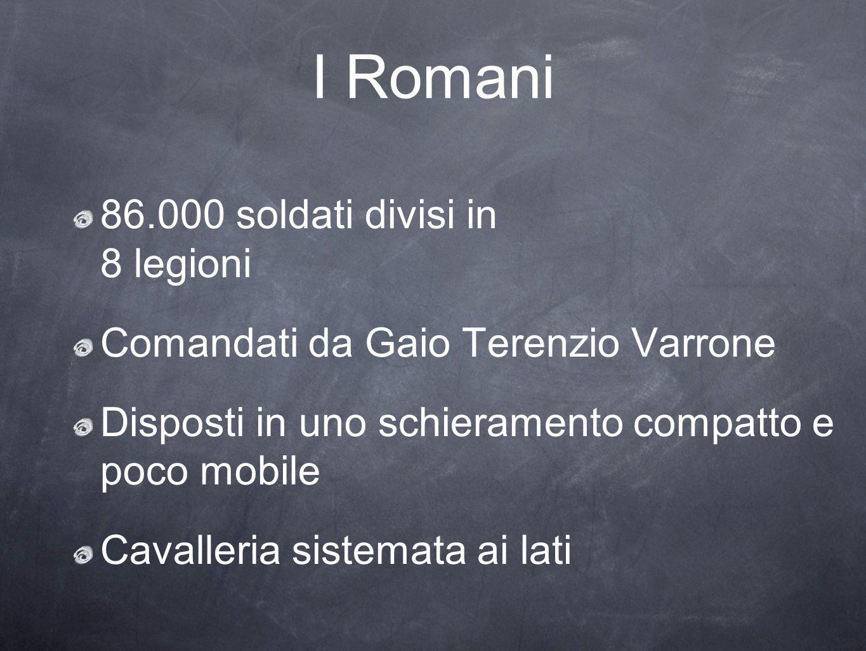 I Romani 86.000 soldati divisi in 8 legioni Comandati da Gaio Terenzio Varrone Disposti in uno schieramento compatto e poco mobile Cavalleria sistemat