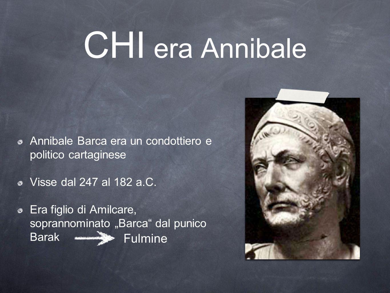 CHI era Annibale Annibale Barca era un condottiero e politico cartaginese Visse dal 247 al 182 a.C. Era figlio di Amilcare, soprannominato Barca dal p