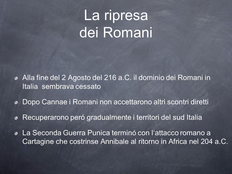 La ripresa dei Romani Alla fine del 2 Agosto del 216 a.C. il dominio dei Romani in Italia sembrava cessato Dopo Cannae i Romani non accettarono altri