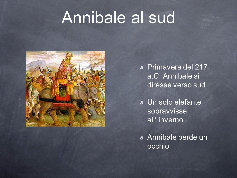 Annibale al sud Primavera del 217 a.C. Annibale si diresse verso sud Un solo elefante sopravvisse all inverno Annibale perde un occhio