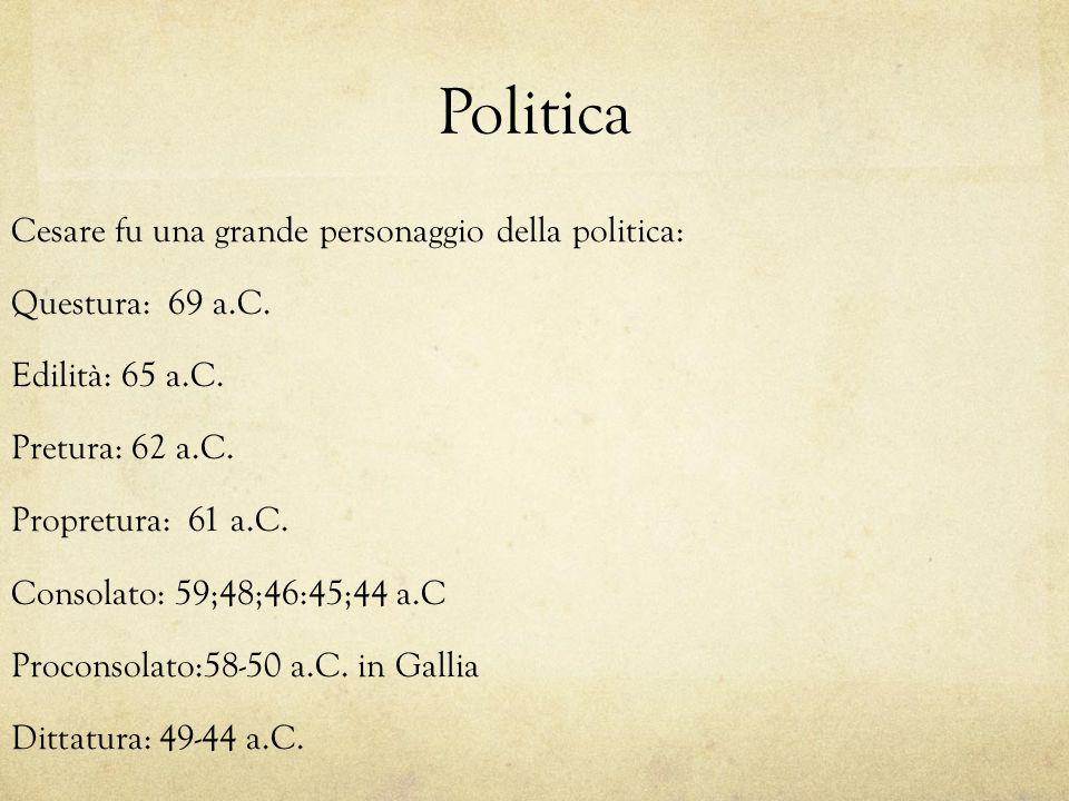 Politica Cesare fu una grande personaggio della politica: Questura: 69 a.C. Edilità: 65 a.C. Pretura: 62 a.C. Propretura: 61 a.C. Consolato: 59;48;46: