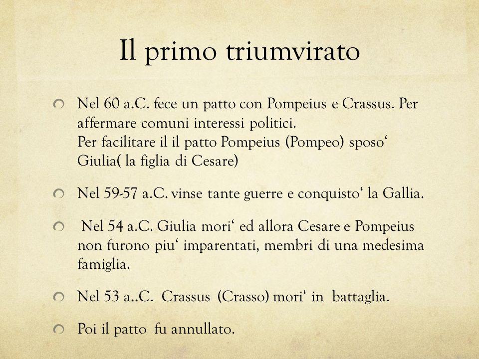 Il primo triumvirato Nel 60 a.C. fece un patto con Pompeius e Crassus. Per affermare comuni interessi politici. Per facilitare il il patto Pompeius (P