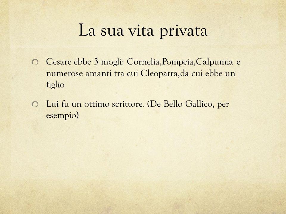 La sua vita privata Cesare ebbe 3 mogli: Cornelia,Pompeia,Calpumia e numerose amanti tra cui Cleopatra,da cui ebbe un figlio Lui fu un ottimo scrittor