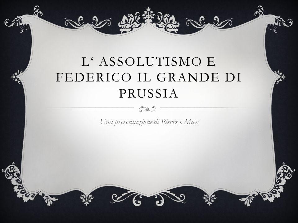 L ASSOLUTISMO E FEDERICO IL GRANDE DI PRUSSIA Una presentazione di Pierre e Max
