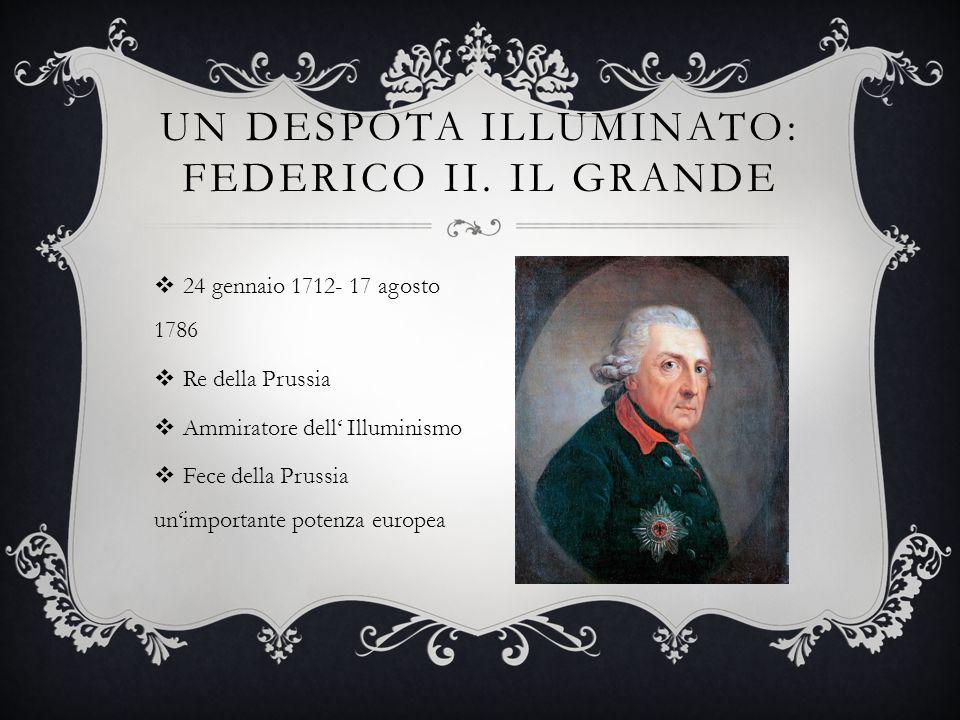 24 gennaio 1712- 17 agosto 1786 Re della Prussia Ammiratore dell Illuminismo Fece della Prussia unimportante potenza europea UN DESPOTA ILLUMINATO: FEDERICO II.