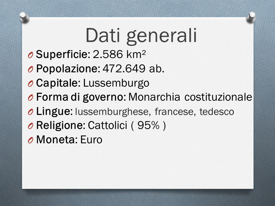 Dati generali O Superficie: 2.586 km² O Popolazione: 472.649 ab. O Capitale: Lussemburgo O Forma di governo: Monarchia costituzionale O Lingue: lussem