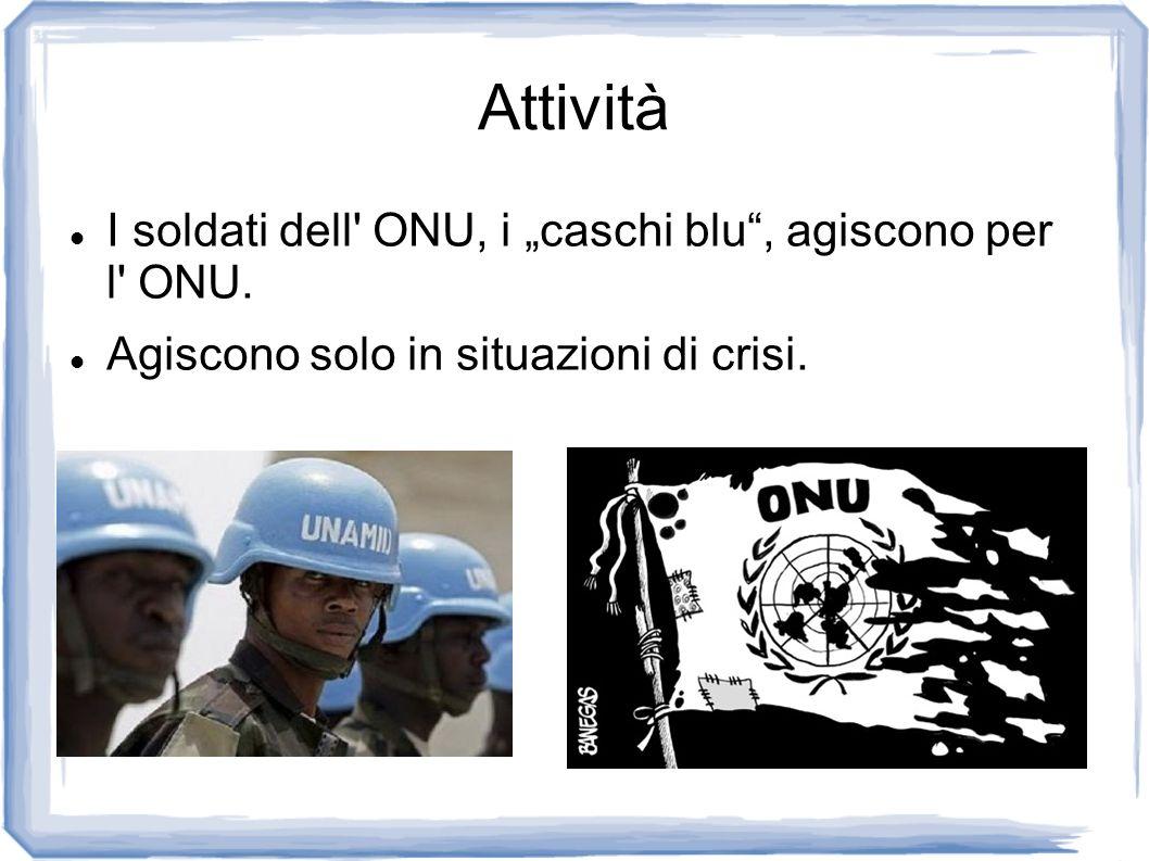 Attività I soldati dell' ONU, i caschi blu, agiscono per l' ONU. Agiscono solo in situazioni di crisi.