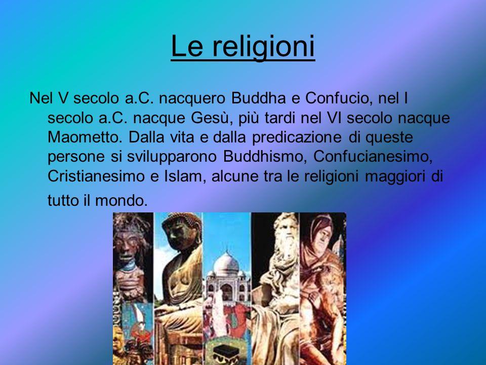 Le religioni Nel V secolo a.C. nacquero Buddha e Confucio, nel I secolo a.C. nacque Gesù, più tardi nel VI secolo nacque Maometto. Dalla vita e dalla