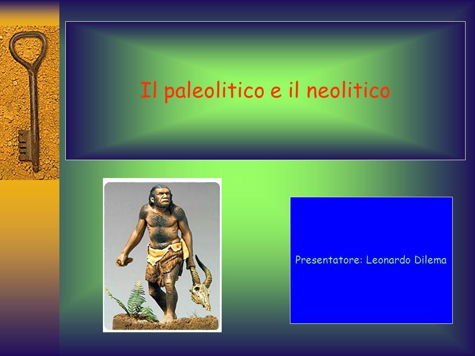 Il paleolitico e il neolitico Presentatore: Leonardo Dilema