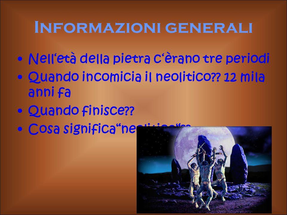 Informazioni generali Nelletà della pietra cèrano tre periodi Quando incomicia il neolitico?? 12 mila anni fa Quando finisce?? Cosa significaneolitico