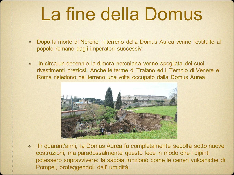La fine della Domus Dopo la morte di Nerone, il terreno della Domus Aurea venne restituito al popolo romano dagli imperatori successivi In circa un de