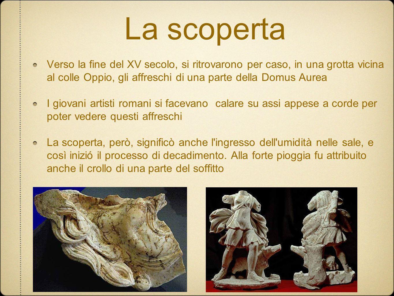 La scoperta Verso la fine del XV secolo, si ritrovarono per caso, in una grotta vicina al colle Oppio, gli affreschi di una parte della Domus Aurea I