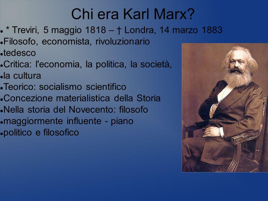 Chi era Karl Marx? * Treviri, 5 maggio 1818 – Londra, 14 marzo 1883 Filosofo, economista, rivoluzionario tedesco Critica: l'economia, la politica, la