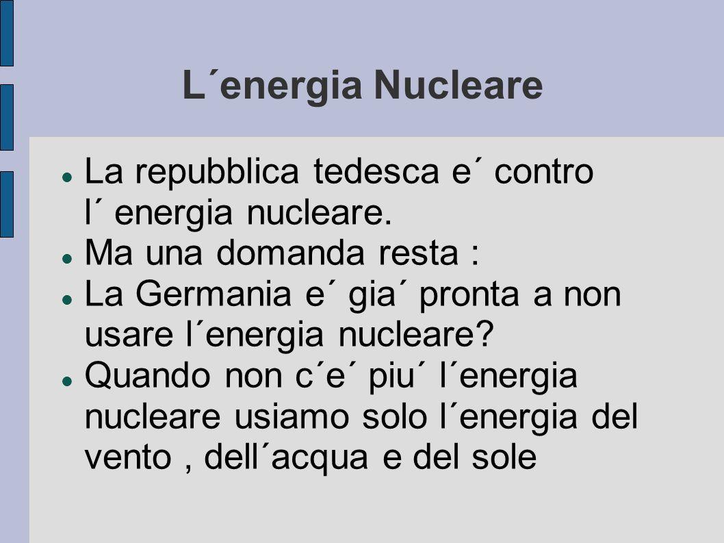 L´energia Nucleare La repubblica tedesca e´ contro l´ energia nucleare. Ma una domanda resta : La Germania e´ gia´ pronta a non usare l´energia nuclea