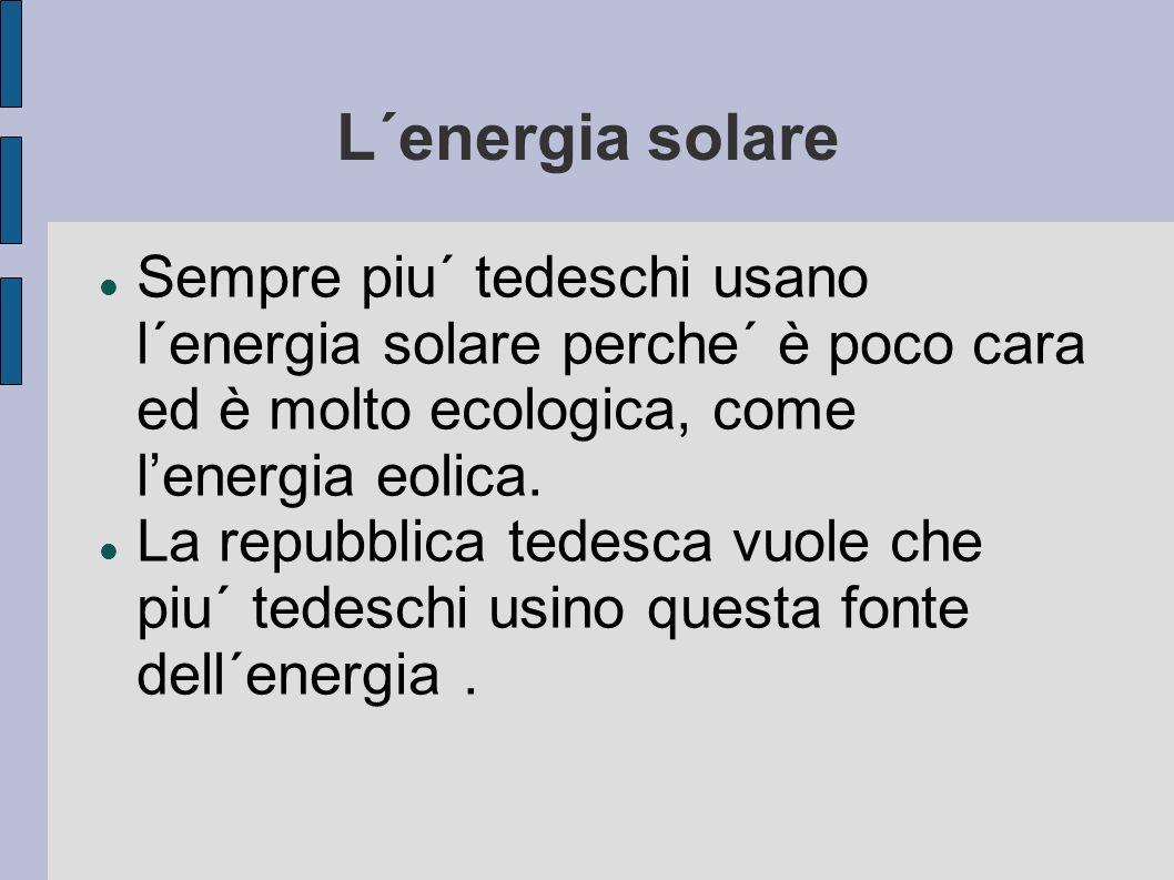 L´energia solare Sempre piu´ tedeschi usano l´energia solare perche´ è poco cara ed è molto ecologica, come lenergia eolica. La repubblica tedesca vuo