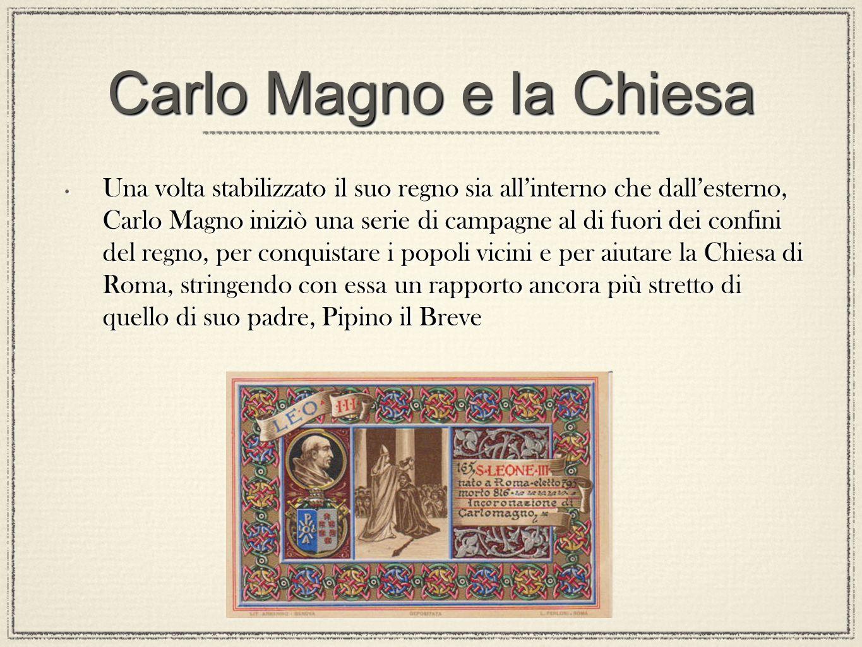 Carlo Magno e la Chiesa Una volta stabilizzato il suo regno sia allinterno che dallesterno, Carlo Magno iniziò una serie di campagne al di fuori dei c