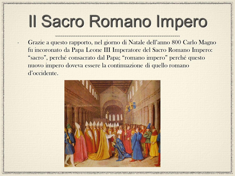Il Sacro Romano Impero Grazie a questo rapporto, nel giorno di Natale dellanno 800 Carlo Magno fu incoronato da Papa Leone III Imperatore del Sacro Ro